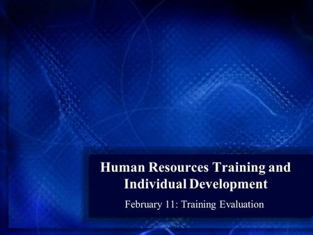 Human Resources Training and Individual Development February 11: Training Evaluation.