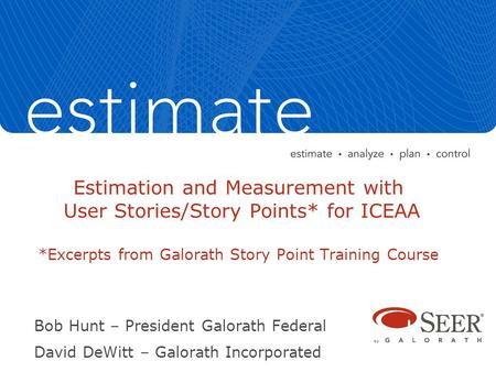 Estimation and Measurement with User Stories/Story Points* for ICEAA *Excerpts from Galorath Story Point Training Course Bob Hunt – President Galorath.