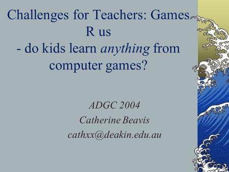 Challenges for Teachers: Games R us - do kids learn anything from computer games? ADGC 2004 Catherine Beavis