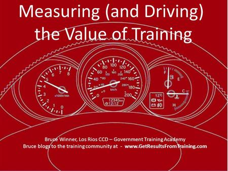 Measuring (and Driving) the Value of Training Bruce Winner, Los Rios CCD – Government Training Academy Bruce blogs to the training community at - www.GetResultsFromTraining.com.