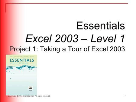 Copyright © 2004 Prentice-Hall. All rights reserved. 1 Essentials Excel 2003 – Level 1 Project 1: Taking a Tour of Excel 2003.