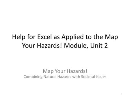 Help for Excel as Applied to the Map Your Hazards! Module, Unit 2 Map Your Hazards! Combining Natural Hazards with Societal Issues 1.