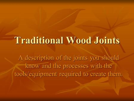 Traditional Wood Joints A description of the joints you should know and the processes with the tools/equipment required to create them.