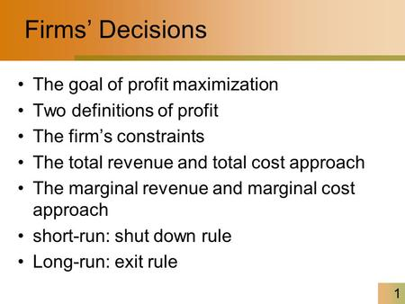 1 Firms' Decisions The goal of profit maximization Two definitions of profit The firm's constraints The total revenue and total cost approach The marginal.