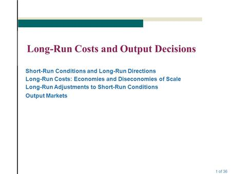 1 of 36 Long-Run Costs and Output Decisions Short-Run Conditions and Long-Run Directions Long-Run Costs: Economies and Diseconomies of Scale Long-Run Adjustments.