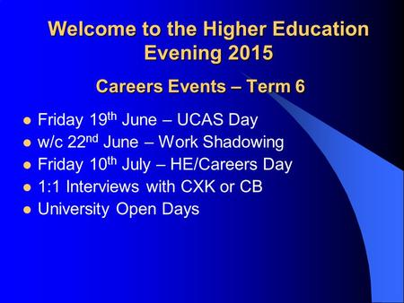 Welcome to the Higher Education Evening 2015 Careers Events – Term 6 Friday 19 th June – UCAS Day w/c 22 nd June – Work Shadowing Friday 10 th July – HE/Careers.