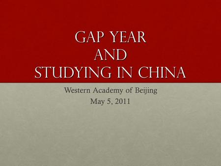 Gap Year AND Studying in China Western Academy of Beijing May 5, 2011.