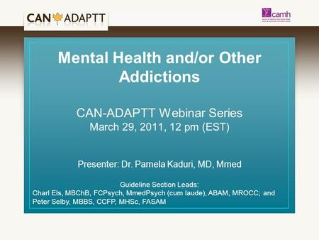 Mental Health and/or Other Addictions CAN-ADAPTT Webinar Series March 29, 2011, 12 pm (EST) Presenter: Dr. Pamela Kaduri, MD, Mmed Guideline Section Leads: