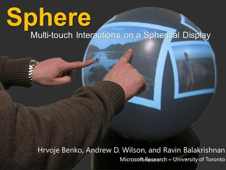 Hrvoje Benko, Andrew D. Wilson, and Ravin Balakrishnan Microsoft Research – University of TorontoSphere Multi-touch Interactions on a Spherical Display.