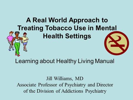 A Real World Approach to Treating Tobacco Use in Mental Health Settings Jill Williams, MD Associate Professor of Psychiatry and Director of the Division.