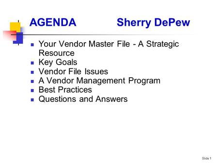 Slide 1 AGENDASherry DePew Your Vendor Master File - A Strategic Resource Key Goals Vendor File Issues A Vendor Management Program Best Practices Questions.