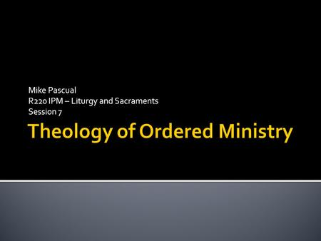Mike Pascual R220 IPM – Liturgy and Sacraments Session 7.