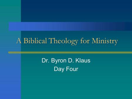 A Biblical Theology for Ministry Dr. Byron D. Klaus Day Four.