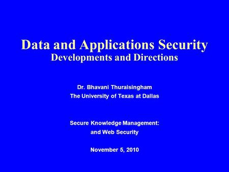 Data and Applications Security Developments and Directions Dr. Bhavani Thuraisingham The University of Texas at Dallas Secure Knowledge Management: and.