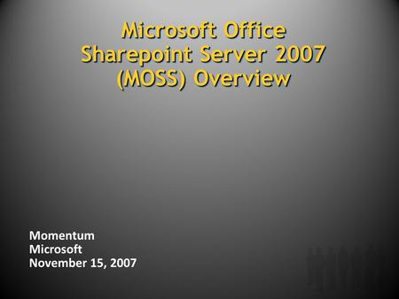 Microsoft Office Sharepoint Server 2007 (MOSS) Overview Momentum Microsoft November 15, 2007.