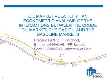 © IFP OIL MARKET VOLATILITY : AN ECONOMETRIC ANALYSIS OF THE INTERACTIONS BETWEEN THE CRUDE OIL MARKET, THE GAS OIL AND THE GASOLINE MARKETS Frederic LANTZ,