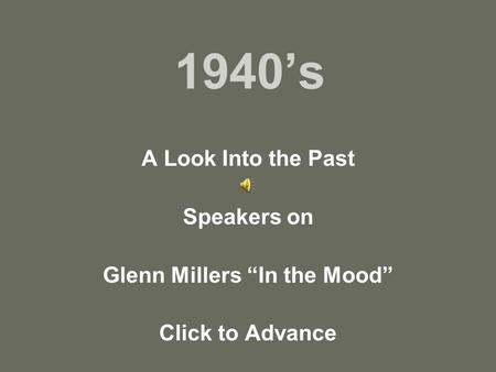 "1940's A Look Into the Past Speakers on Glenn Millers ""In the Mood"" Click to Advance."