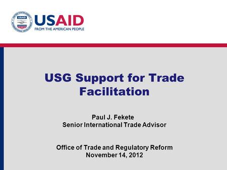 USG Support for Trade Facilitation Paul J. Fekete Senior International Trade Advisor Office of Trade and Regulatory Reform November 14, 2012.