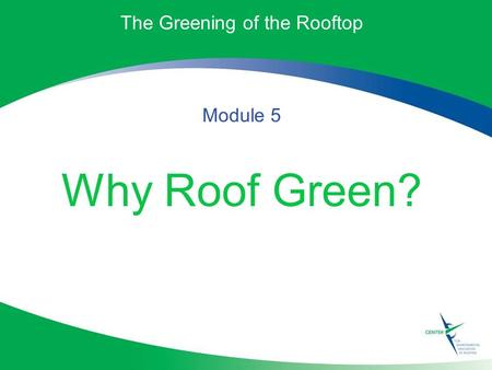 The Greening of the Rooftop Module 5 Why Roof Green?