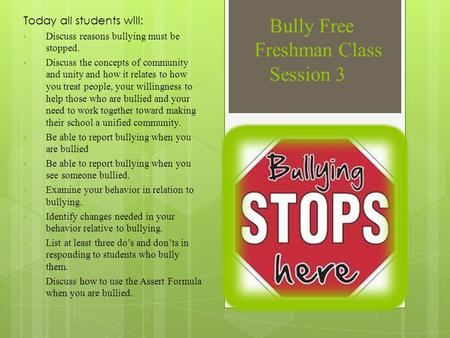 Bully Free Freshman Class Session 3 Today all students will: Discuss reasons bullying must be stopped. Discuss the concepts of community and unity and.