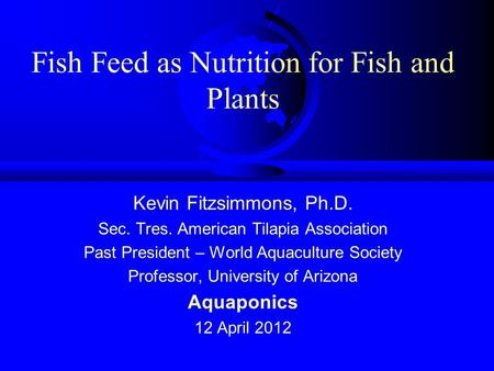 Fish Feed as Nutrition for Fish and Plants Kevin Fitzsimmons, Ph.D. Sec. Tres. American Tilapia Association Past President – World Aquaculture Society.