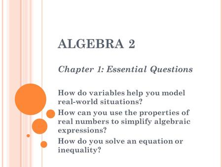 ALGEBRA 2 Chapter 1: Essential Questions How do variables help you model real-world situations? How can you use the properties of real numbers to simplify.