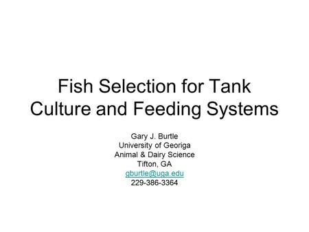 Fish Selection for Tank Culture and Feeding Systems Gary J. Burtle University of Georiga Animal & Dairy Science Tifton, GA 229-386-3364.