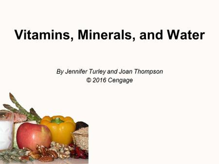 Vitamins, Minerals, and Water By Jennifer Turley and Joan Thompson © 2016 Cengage.
