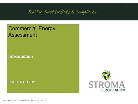 SA AC REGIONAL 1 © STROMA CERTIFICATION LTD v1.3 Commercial Energy Assessment Introduction PRESENTED BY.