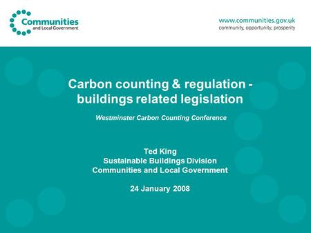 Carbon counting & regulation - buildings related legislation Westminster Carbon Counting Conference Ted King Sustainable Buildings Division Communities.