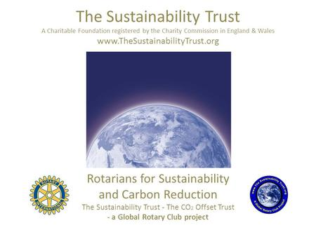 The Sustainability Trust A Charitable Foundation registered by the Charity Commission in England & Wales www.TheSustainabilityTrust.org Rotarians for Sustainability.