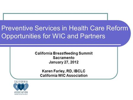 Preventive Services in Health Care Reform Opportunities for WIC and Partners California Breastfeeding Summit Sacramento January 27, 2012 Karen Farley,