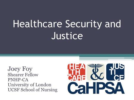 Healthcare Security and Justice Joey Foy Shearer Fellow PNHP-CA University of London UCSF School of Nursing.