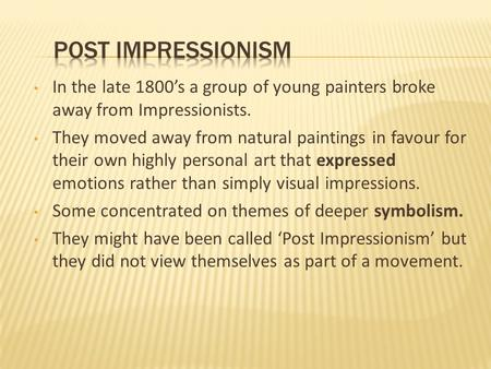 Post Impressionism In the late 1800's a group of young painters broke away from Impressionists. They moved away from natural paintings in favour for their.