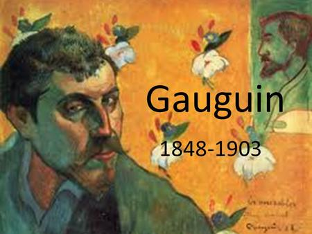 Gauguin 1848-1903. Paul Gauguin was born in Paris on 7 th June 1848; the son of a Journalist and a mother of Peruvian descent. He spent most of his first.