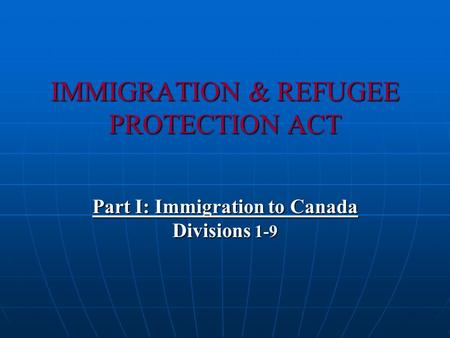 IMMIGRATION & REFUGEE PROTECTION ACT Part I: Immigration to Canada Divisions 1-9.