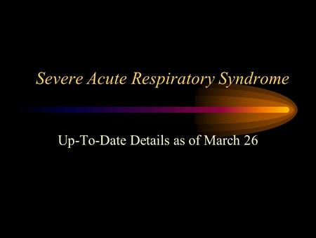 Severe Acute Respiratory Syndrome Up-To-Date Details as of March 26.