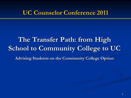 1 The Transfer Path: from High School to Community College to UC Advising Students on the Community College Option UC Counselor Conference 2011.