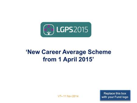 Replace this box with your Fund logo 'New Career Average Scheme from 1 April 2015' V7– 11 Nov 2014.