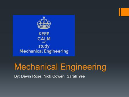 Mechanical Engineering By: Devin Rose, Nick Cowen, Sarah Yee.