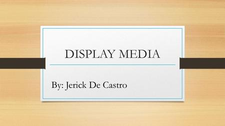 DISPLAY MEDIA By: Jerick De Castro. Exhibits Are displays of various objectives and visuals design form an integrate whole for instructional purpose (Heinkh,1993).
