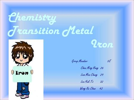 Chemistry Transition Metal Iron Group Member 5E Chan Ming Hung 26 Lam Man Chung 29 Lau Yuk To 32 Wong Ka Chun 42.