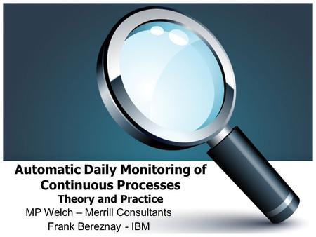 Automatic Daily Monitoring of Continuous Processes Theory and Practice MP Welch – Merrill Consultants Frank Bereznay - IBM.