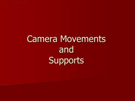 Camera Movements and Supports. Camera Supports Shoulder- The most basic support also the most flexible Shoulder- The most basic support also the most.