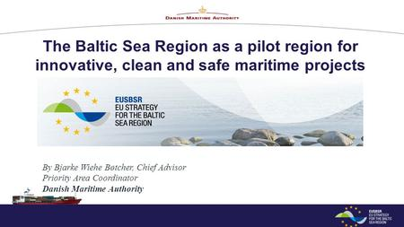 The Baltic Sea Region as a pilot region for innovative, clean and safe maritime projects By Bjarke Wiehe Bøtcher, Chief Advisor Priority Area Coordinator.