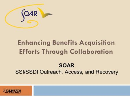 Enhancing Benefits Acquisition Efforts Through Collaboration SOAR SSI/SSDI Outreach, Access, and Recovery.