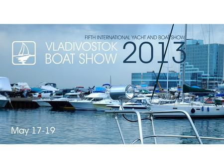 About Show «Vladivostok Boat Show 2013» is: ▪ The fifth international yacht and boat show is the event which has become the central platform for establishing.