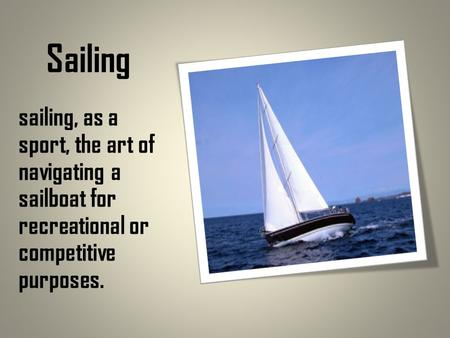 Sailing sailing, as a sport, the art of navigating a sailboat for recreational or competitive purposes.
