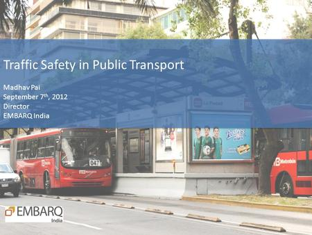 Traffic Safety in Public Transport Madhav Pai September 7 th, 2012 Director EMBARQ India.