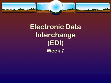 Electronic Data Interchange (EDI) Week 7. EDI Introduction  Successful companies have been doing EDI for years; the Government is just beginning.  Smart.